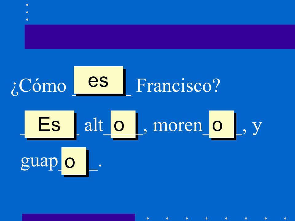¿Cómo ______ Francisco? es o o ______ alt____, moren____, y guap____. Es o o o o