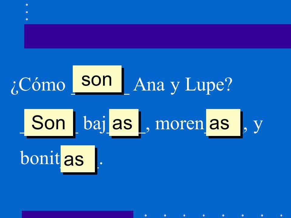 ¿Cómo ______ Ana y Lupe? son as ______ baj____, moren____, y bonit____. Son as