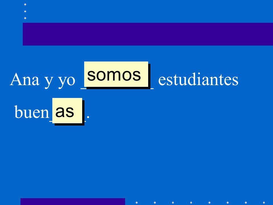 Ana y yo ________ estudiantes buen____. somos as