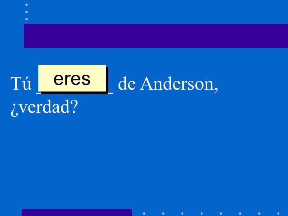 Tú ________ de Anderson, ¿verdad? eres