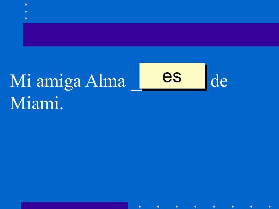Mi amiga Alma ________ de Miami. es