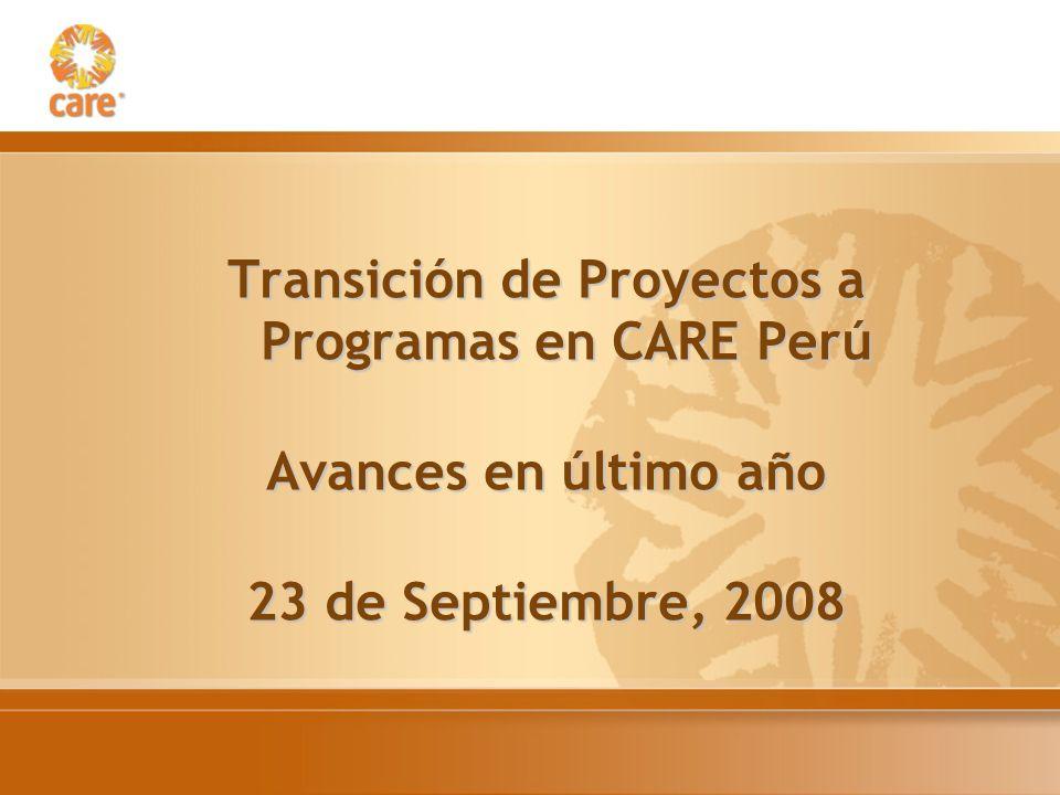 Transición de Proyectos a Programas en CARE Perú Avances en último año 23 de Septiembre, 2008
