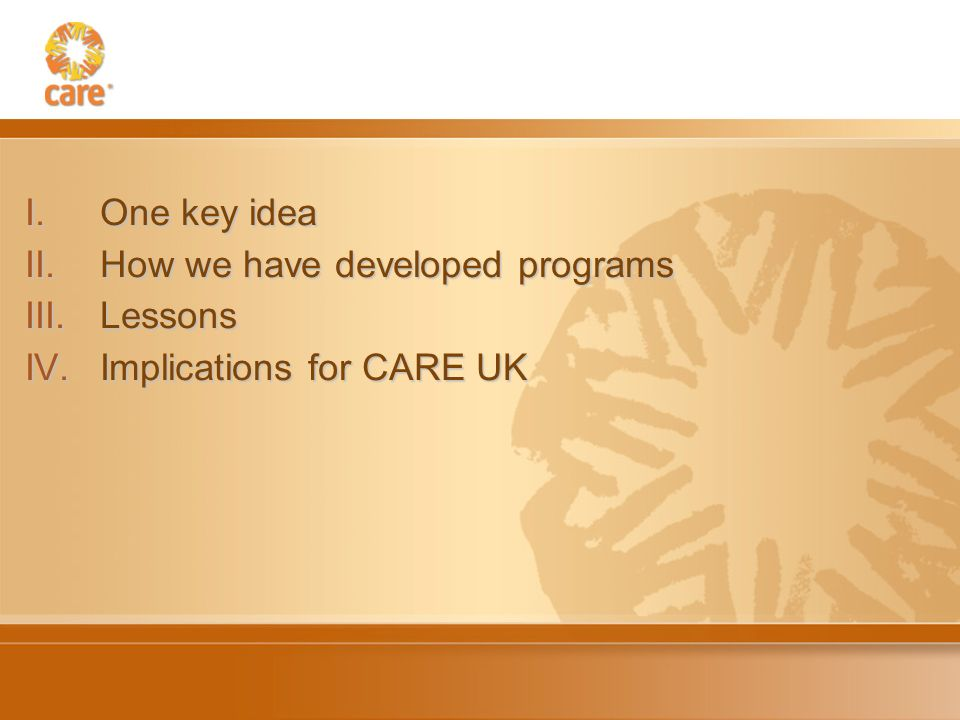 I.One key idea II.How we have developed programs III.Lessons IV.Implications for CARE UK