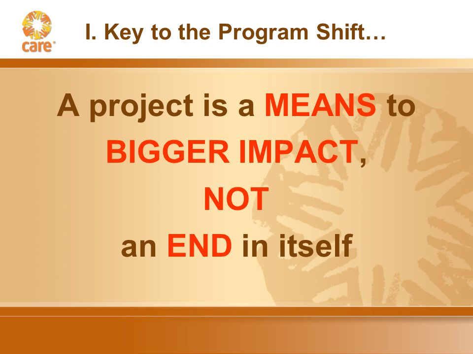 I. Key to the Program Shift… A project is a MEANS to BIGGER IMPACT, NOT an END in itself