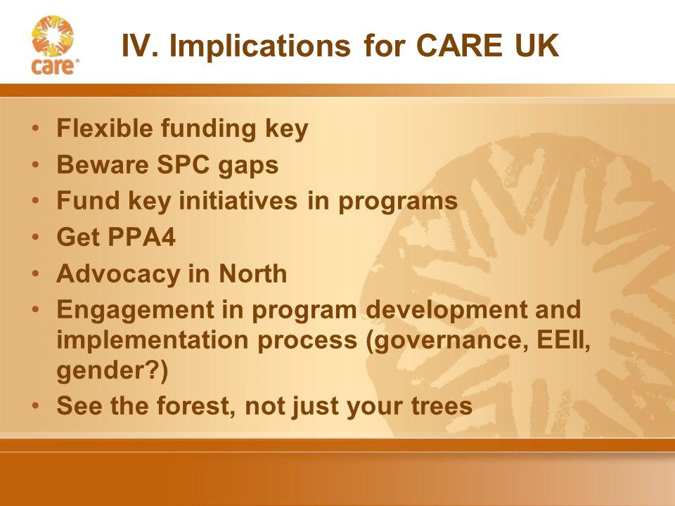 IV. Implications for CARE UK Flexible funding key Beware SPC gaps Fund key initiatives in programs Get PPA4 Advocacy in North Engagement in program de
