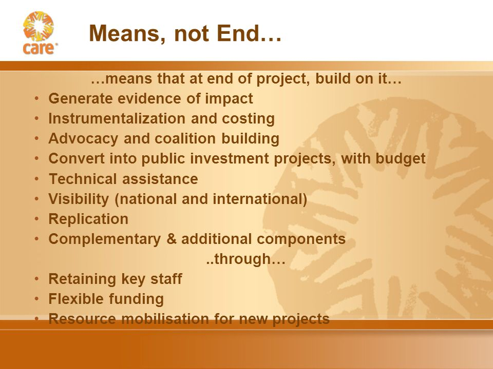 Means, not End… …means that at end of project, build on it… Generate evidence of impact Instrumentalization and costing Advocacy and coalition building Convert into public investment projects, with budget Technical assistance Visibility (national and international) Replication Complementary & additional components..through… Retaining key staff Flexible funding Resource mobilisation for new projects