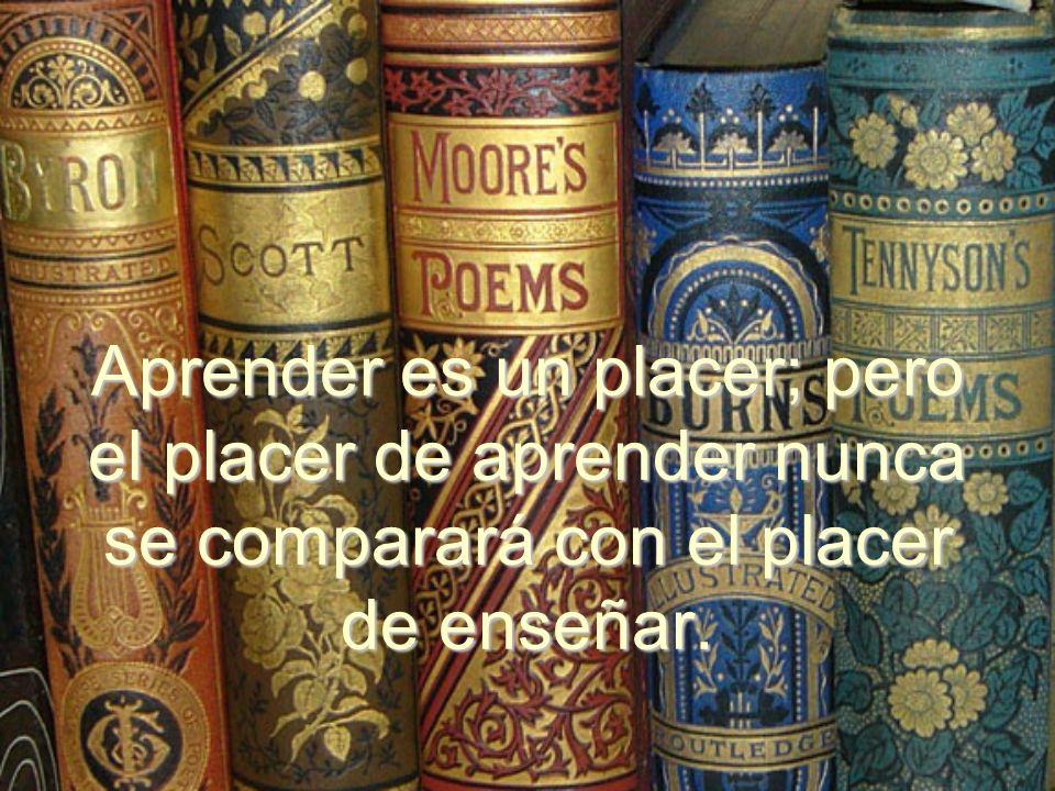 Aprender es un placer; pero el placer de aprender nunca se comparará con el placer de enseñar.