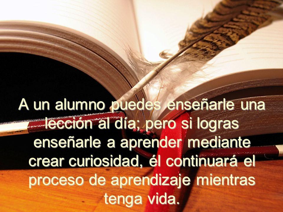 A un alumno puedes enseñarle una lección al día; pero si logras enseñarle a aprender mediante crear curiosidad, él continuará el proceso de aprendizaje mientras tenga vida.