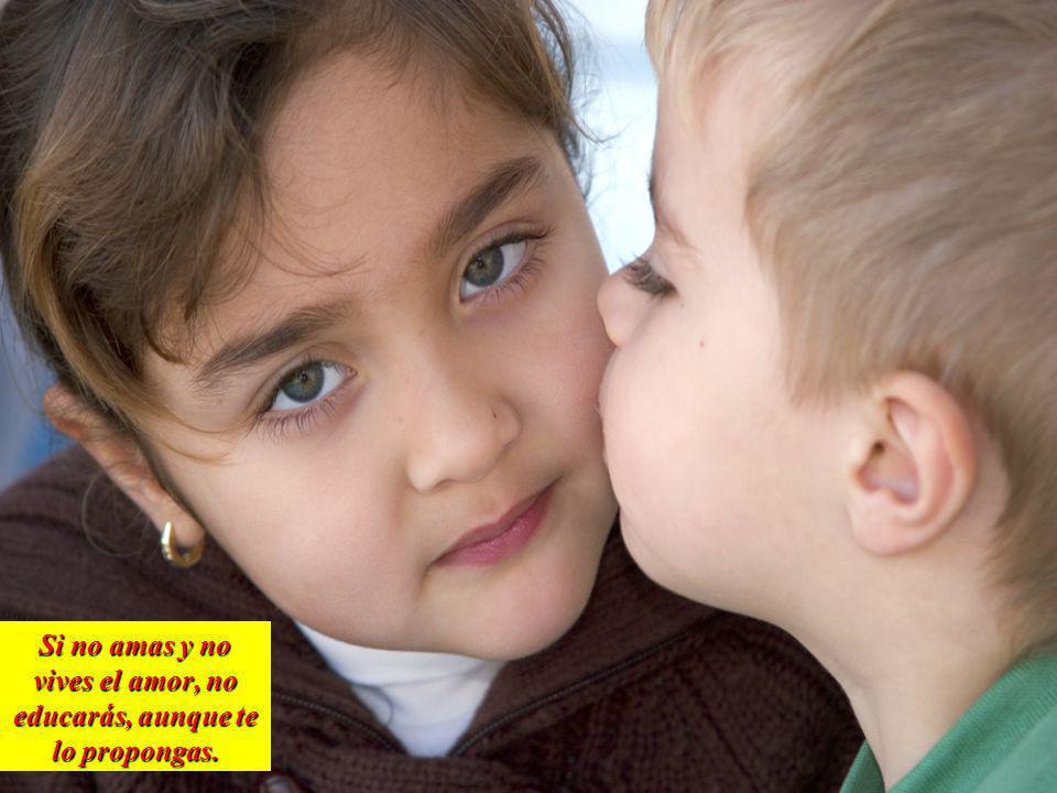 Si no amas y no vives el amor, no educarás, aunque te lo propongas.