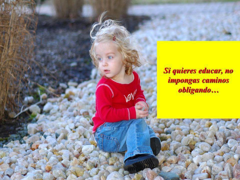 Si quieres educar, no impongas caminos obligando…
