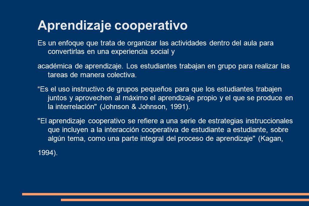 Aprendizaje cooperativo Es un enfoque que trata de organizar las actividades dentro del aula para convertirlas en una experiencia social y académica d