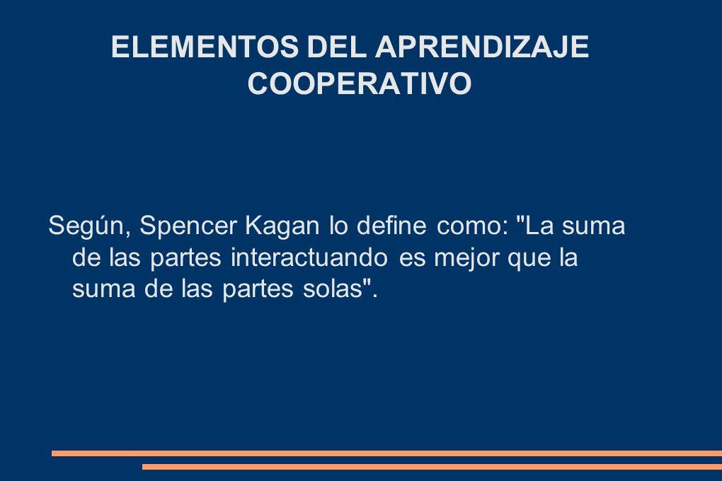 ELEMENTOS DEL APRENDIZAJE COOPERATIVO Según, Spencer Kagan lo define como: