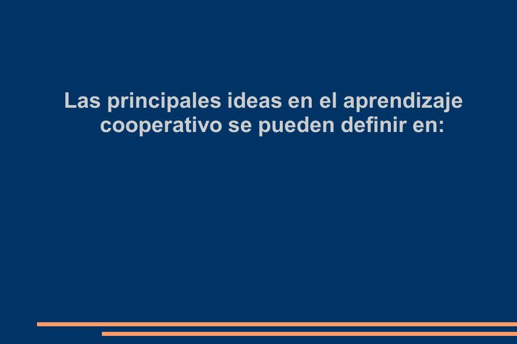 Las principales ideas en el aprendizaje cooperativo se pueden definir en: