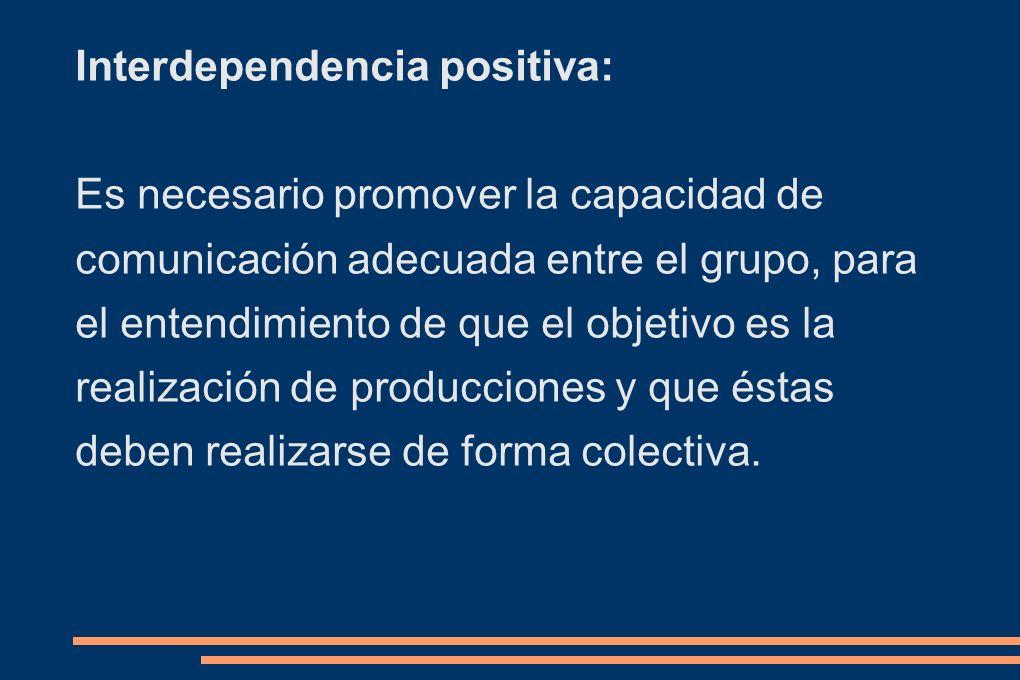 Interdependencia positiva: Es necesario promover la capacidad de comunicación adecuada entre el grupo, para el entendimiento de que el objetivo es la