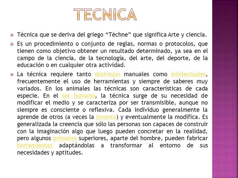 Técnica que se deriva del griego Tèchne que significa Arte y ciencia. Es un procedimiento o conjunto de reglas, normas o protocolos, que tienen como o