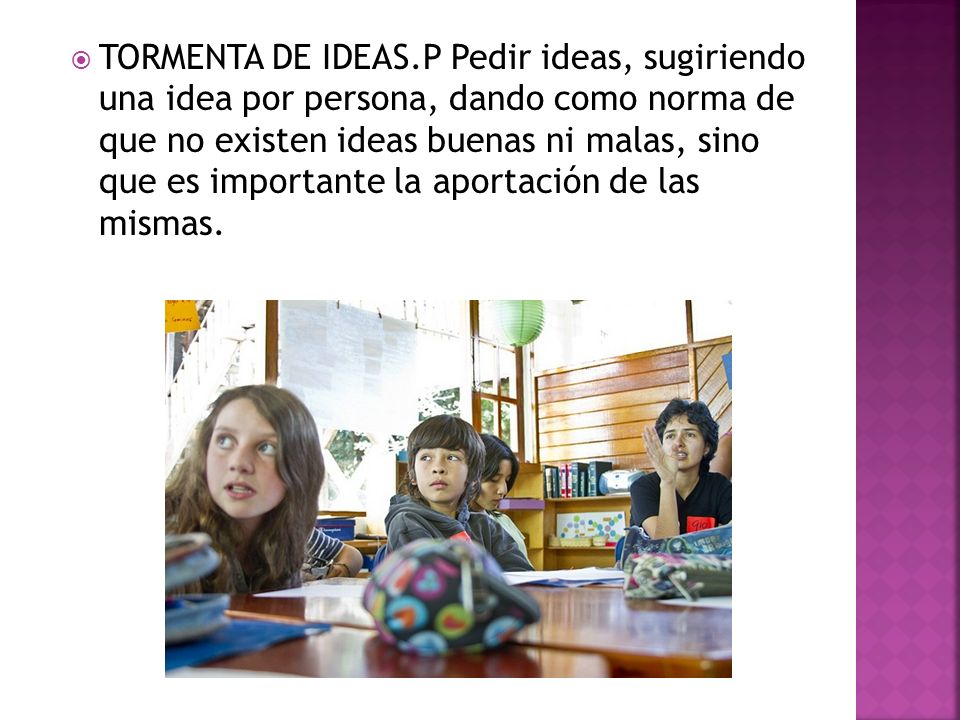 TORMENTA DE IDEAS.P Pedir ideas, sugiriendo una idea por persona, dando como norma de que no existen ideas buenas ni malas, sino que es importante la