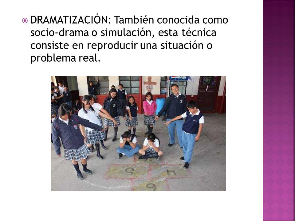 DRAMATIZACIÓN: También conocida como socio-drama o simulación, esta técnica consiste en reproducir una situación o problema real.
