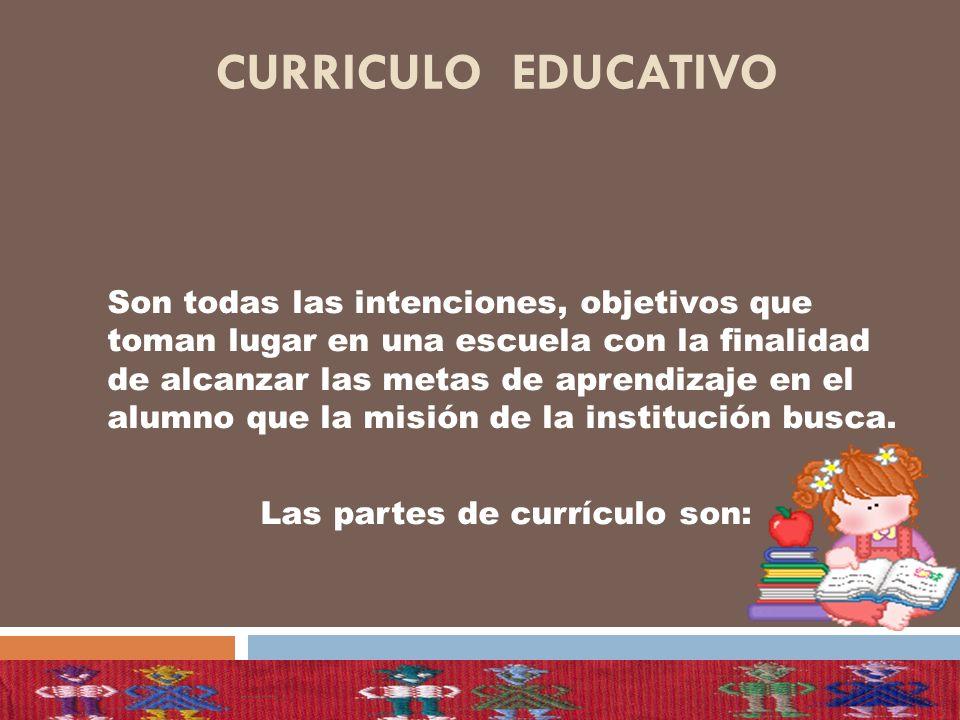 CURRICULO EDUCATIVO Son todas las intenciones, objetivos que toman lugar en una escuela con la finalidad de alcanzar las metas de aprendizaje en el al