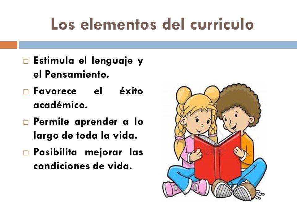 Los elementos del curriculo Estimula el lenguaje y el Pensamiento. Favorece el éxito académico. Permite aprender a lo largo de toda la vida. Posibilit
