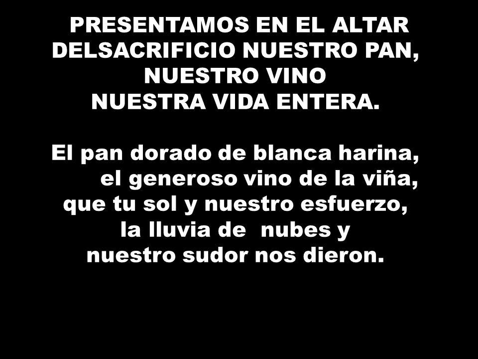 ¿ PRESENTAMOS EN EL ALTAR DELSACRIFICIO NUESTRO PAN, NUESTRO VINO NUESTRA VIDA ENTERA. El pan dorado de blanca harina, el generoso vino de la viña, qu