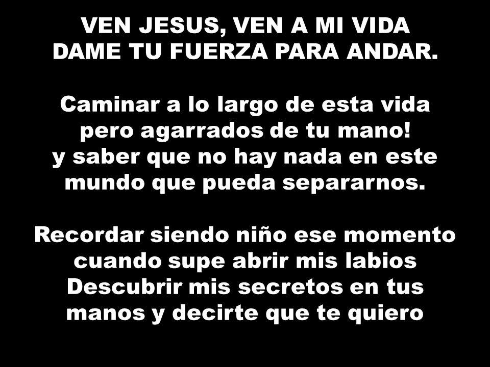 VEN JESUS, VEN A MI VIDA DAME TU FUERZA PARA ANDAR. Caminar a lo largo de esta vida pero agarrados de tu mano! y saber que no hay nada en este mundo q