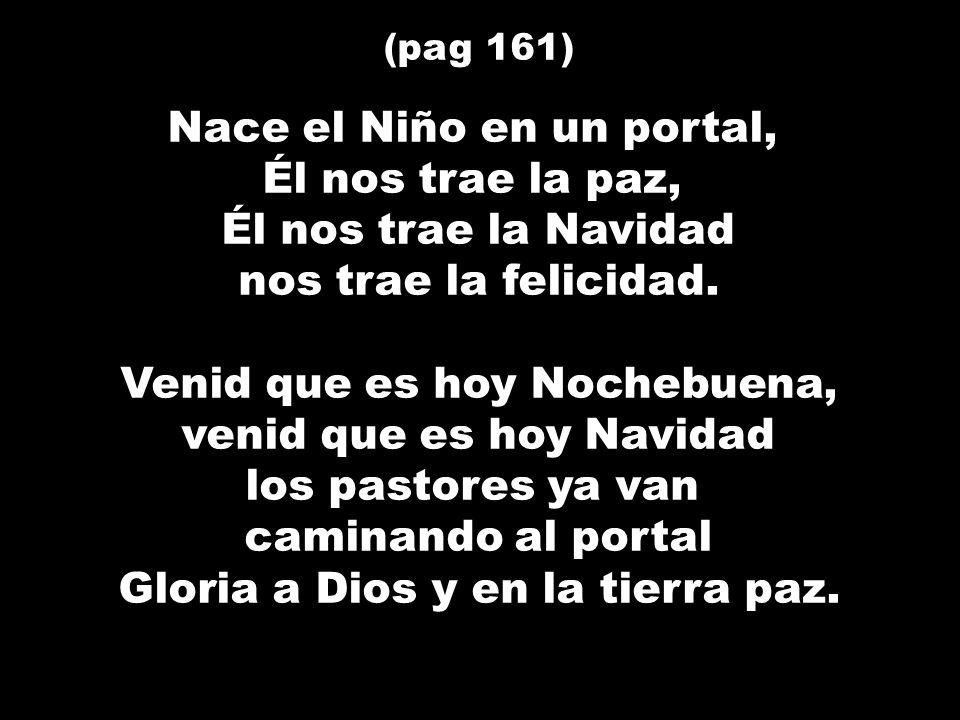 (pag 161) Nace el Niño en un portal, Él nos trae la paz, Él nos trae la Navidad nos trae la felicidad. Venid que es hoy Nochebuena, venid que es hoy N
