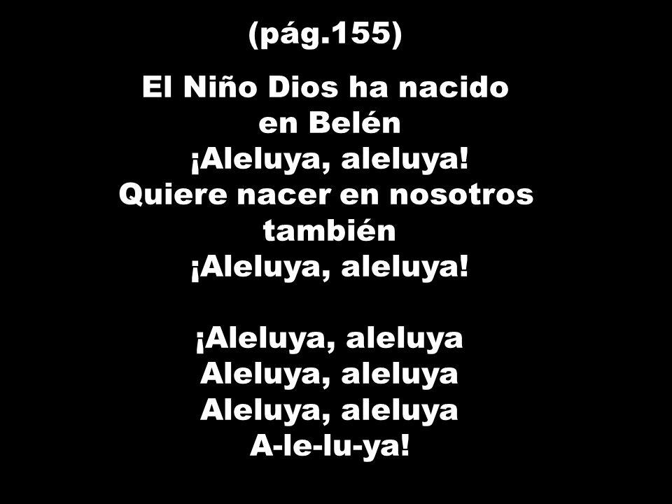 (pág.155) El Niño Dios ha nacido en Belén ¡Aleluya, aleluya! Quiere nacer en nosotros también ¡Aleluya, aleluya! ¡Aleluya, aleluya Aleluya, aleluya A-