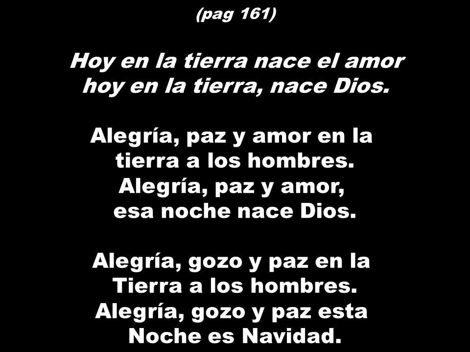 (pag 161) Hoy en la tierra nace el amor hoy en la tierra, nace Dios. Alegría, paz y amor en la tierra a los hombres. Alegría, paz y amor, esa noche na
