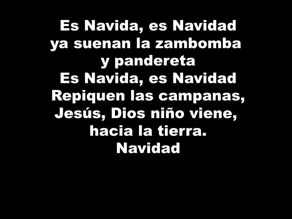Es Navida, es Navidad ya suenan la zambomba y pandereta Es Navida, es Navidad Repiquen las campanas, Jesús, Dios niño viene, hacia la tierra. Navidad
