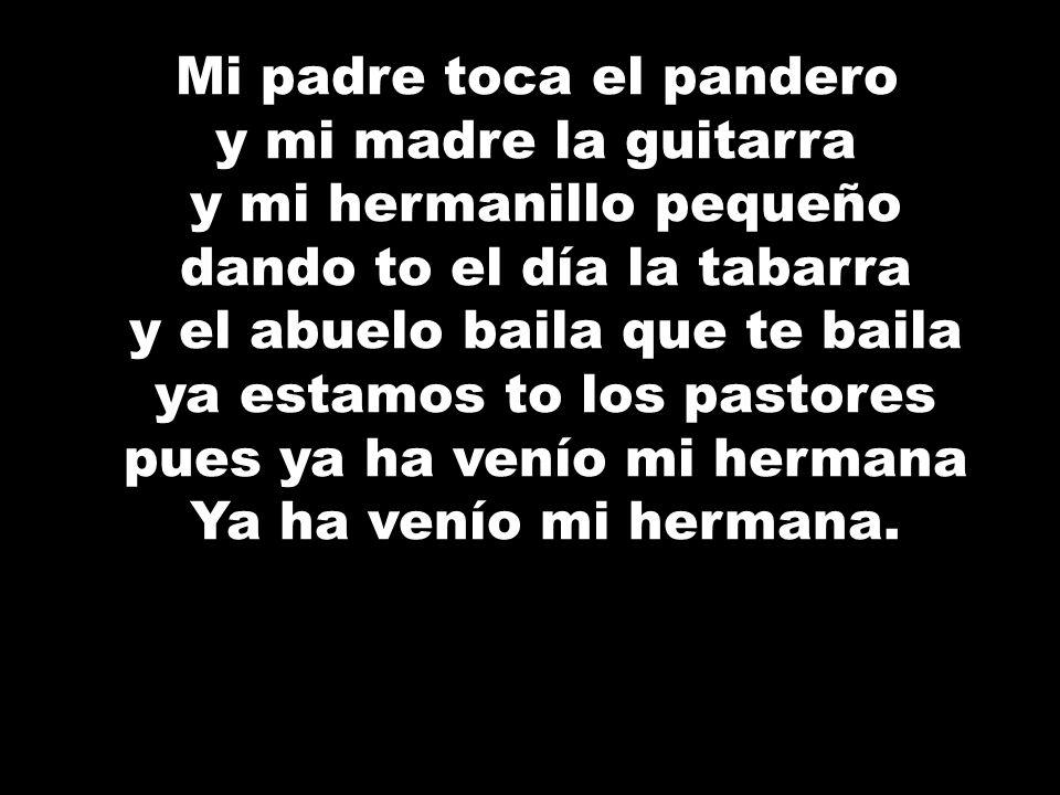 Mi padre toca el pandero y mi madre la guitarra y mi hermanillo pequeño dando to el día la tabarra y el abuelo baila que te baila ya estamos to los pa