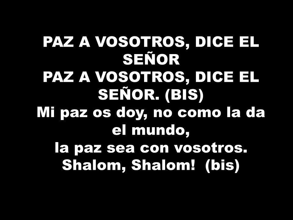 PAZ A VOSOTROS, DICE EL SEÑOR PAZ A VOSOTROS, DICE EL SEÑOR. (BIS) Mi paz os doy, no como la da el mundo, la paz sea con vosotros. Shalom, Shalom! (bi