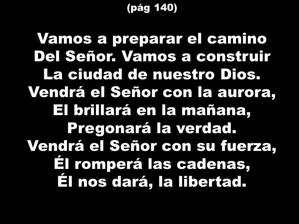 (pág 140) Vamos a preparar el camino Del Señor. Vamos a construir La ciudad de nuestro Dios. Vendrá el Señor con la aurora, El brillará en la mañana,