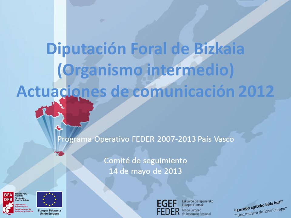 Diputación Foral de Bizkaia (Organismo intermedio) Actuaciones de comunicación 2012 Programa Operativo FEDER 2007-2013 País Vasco Comité de seguimient