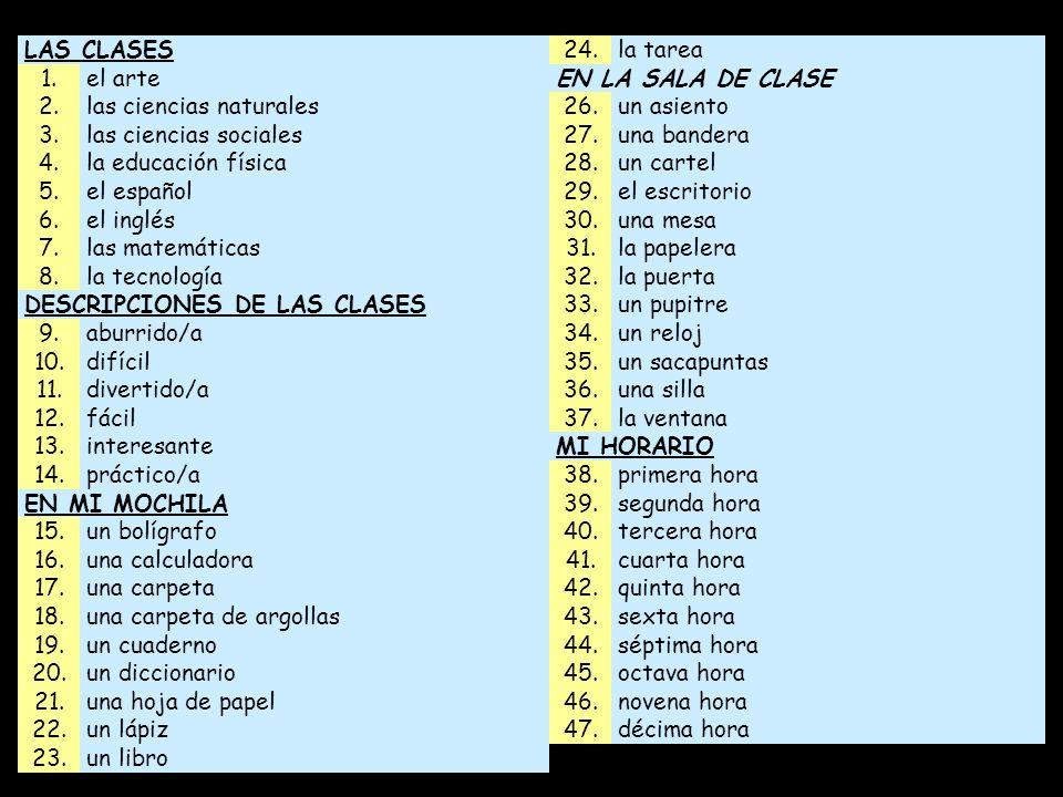 LAS CLASES24.la tarea 1.el arteEN LA SALA DE CLASE 2.las ciencias naturales26.un asiento 3.las ciencias sociales27.una bandera 4.la educación física28