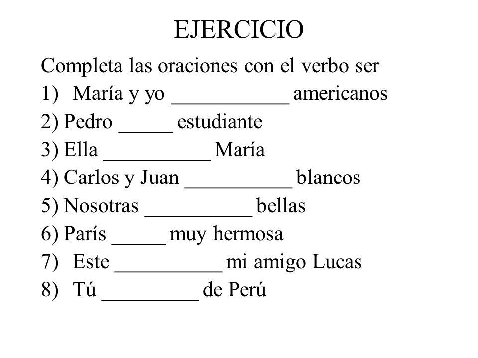 EJERCICIO Completa las oraciones con el verbo ser 1)María y yo ___________ americanos 2) Pedro _____ estudiante 3) Ella __________ María 4) Carlos y J