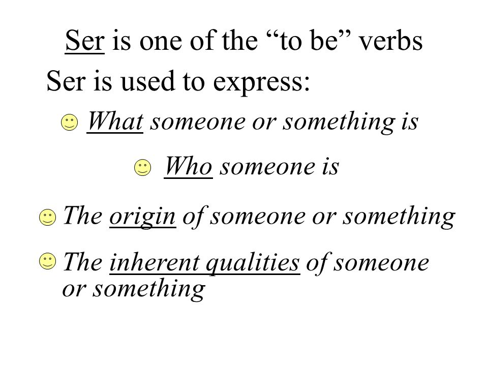 Ser is one of the to be verbs Ser is used to express: What someone or something is Who someone is The origin of someone or something The inherent qual