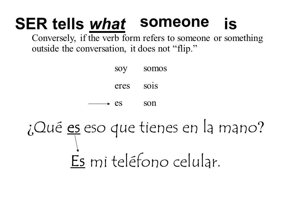 mi teléfono celular. SER tells what is ¿ Qué es eso que tienes en la mano ? someone Es Conversely, if the verb form refers to someone or something out