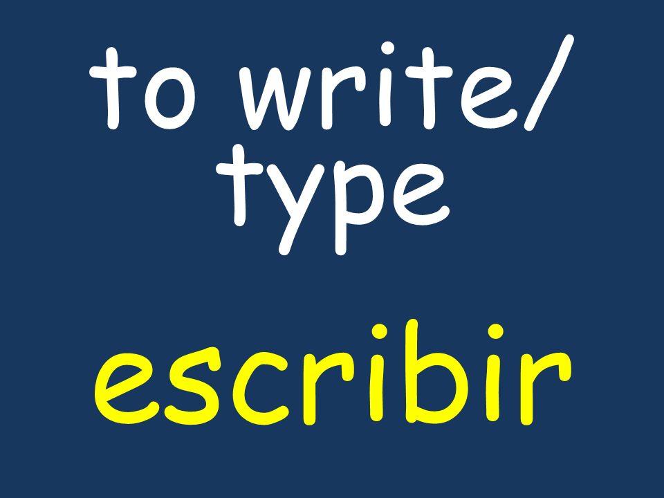 to write/ type escribir