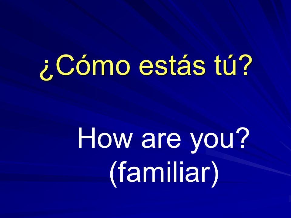 How are you? (familiar) ¿Cómo estás tú?