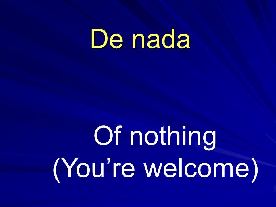 Of nothing (Youre welcome) De nada