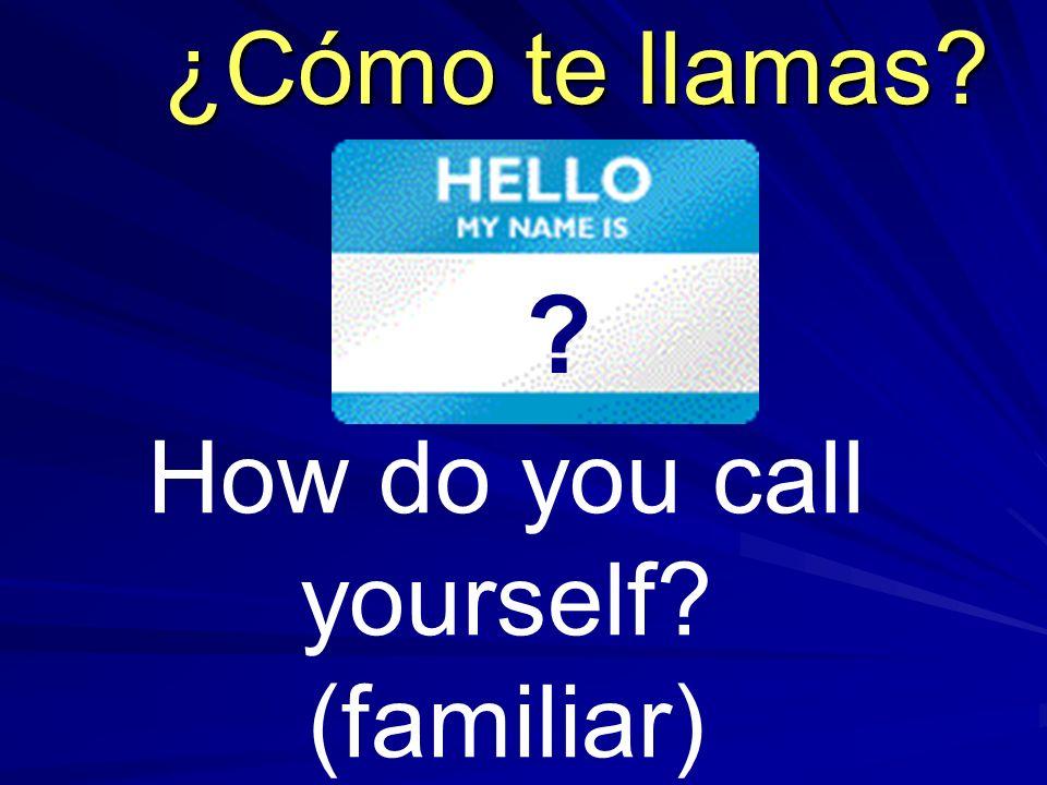 How do you call yourself? (familiar) ¿Cómo te llamas? ?