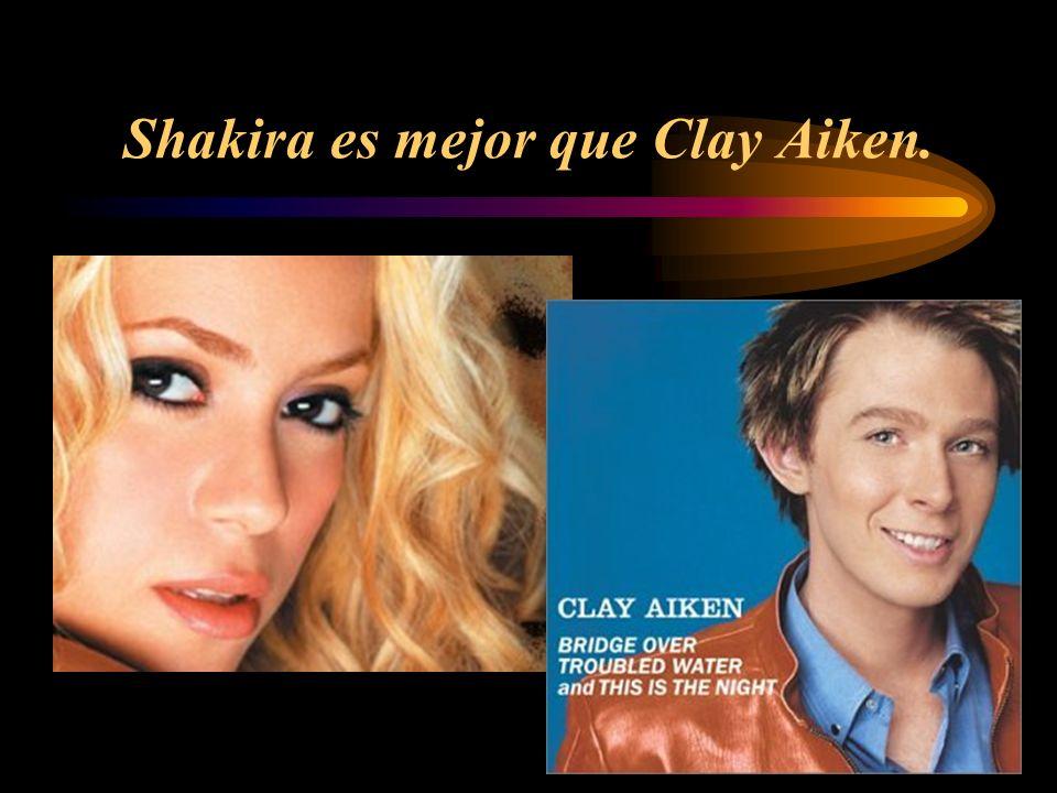 Shakira es mejor que Clay Aiken.