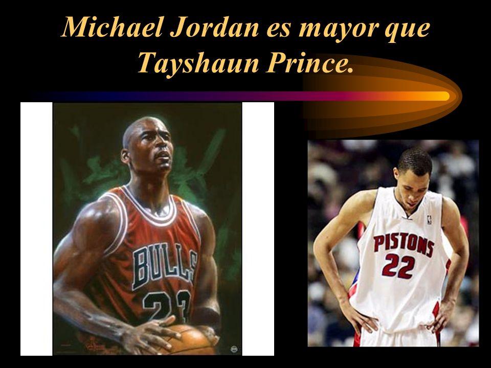 Michael Jordan es mayor que Tayshaun Prince.