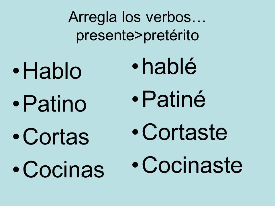Arregla los verbos… presente>pretérito Hablo Patino Cortas Cocinas hablé Patiné Cortaste Cocinaste