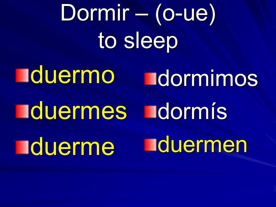 Dormir – (o-ue) to sleep duermoduermesduerme dormimosdormísduermen