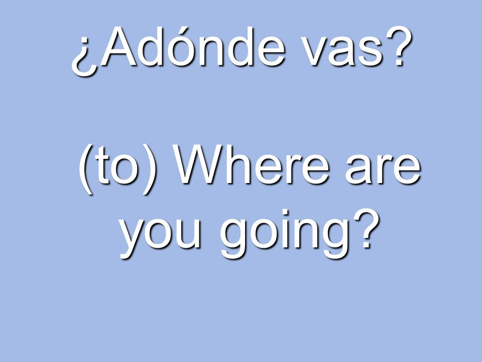 ¿Adónde vas? (to) Where are you going?