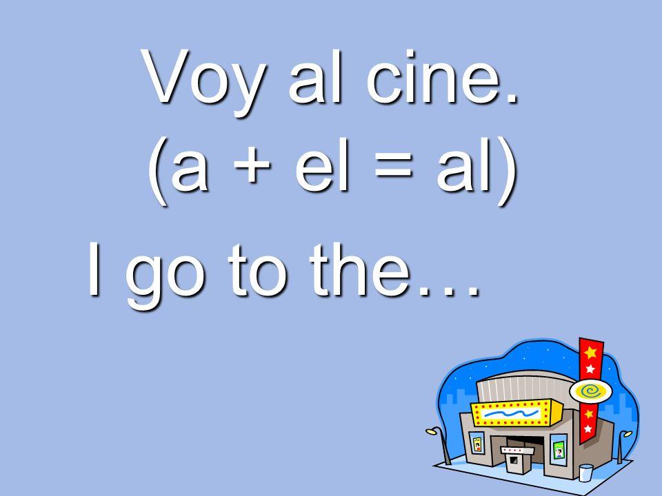Voy al cine. (a + el = al) I go to the…