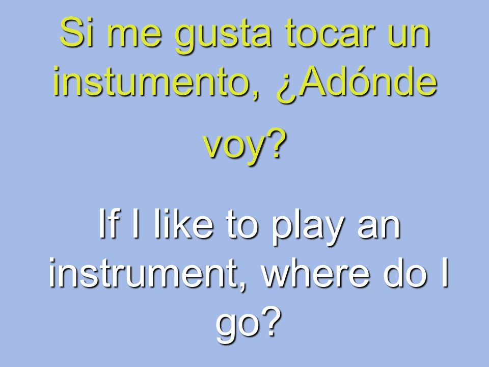 Si me gusta tocar un instumento, ¿Adónde voy? If I like to play an instrument, where do I go?