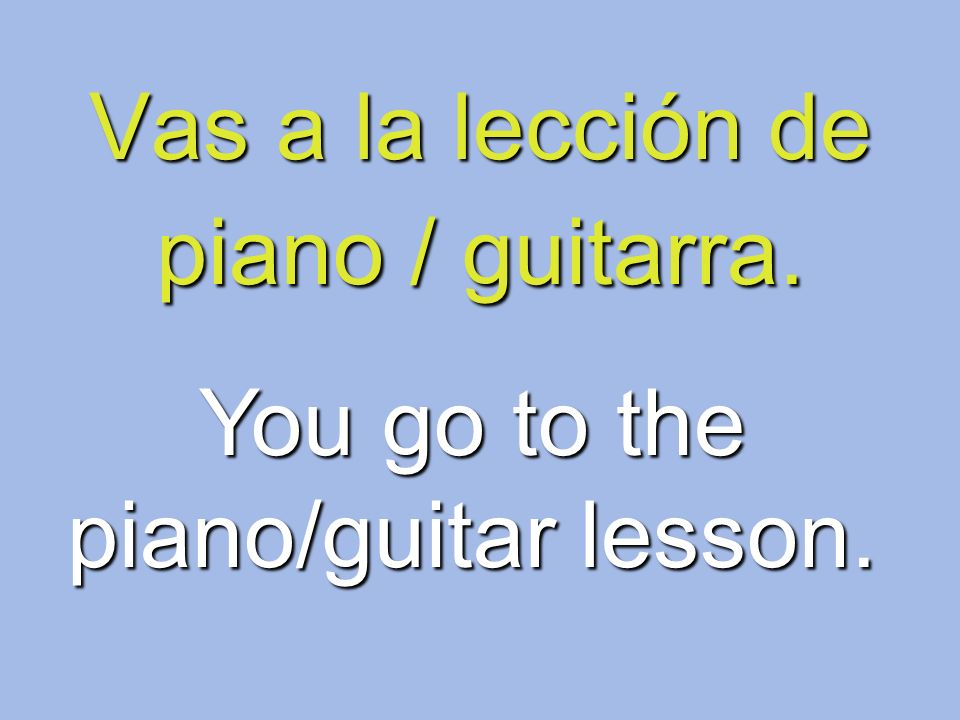 Vas a la lección de piano / guitarra. You go to the piano/guitar lesson.