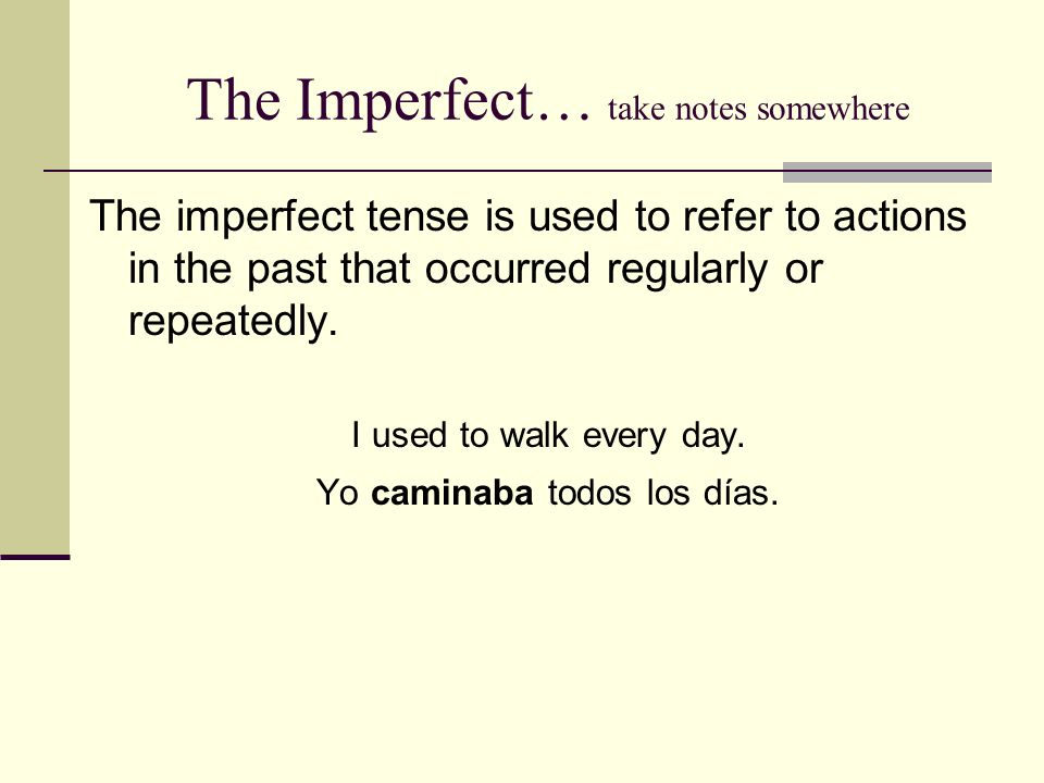 The Imperfect… take notes somewhere The imperfect tense is used to refer to actions in the past that occurred regularly or repeatedly. I used to walk